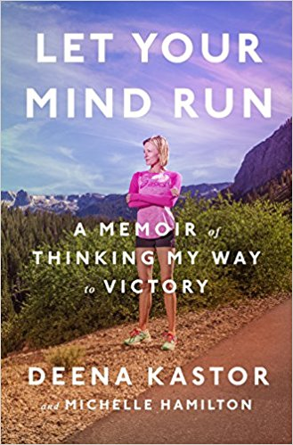 Let Your Mind Run - A Memoir of Thinking My Way to Victory - Deena Kastor
